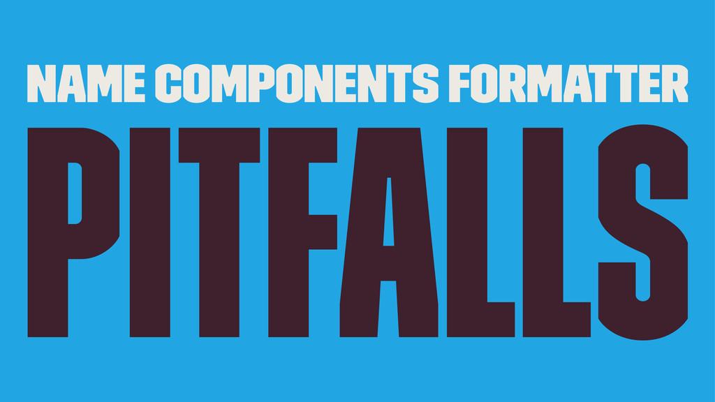 Name Components Formatter Pitfalls