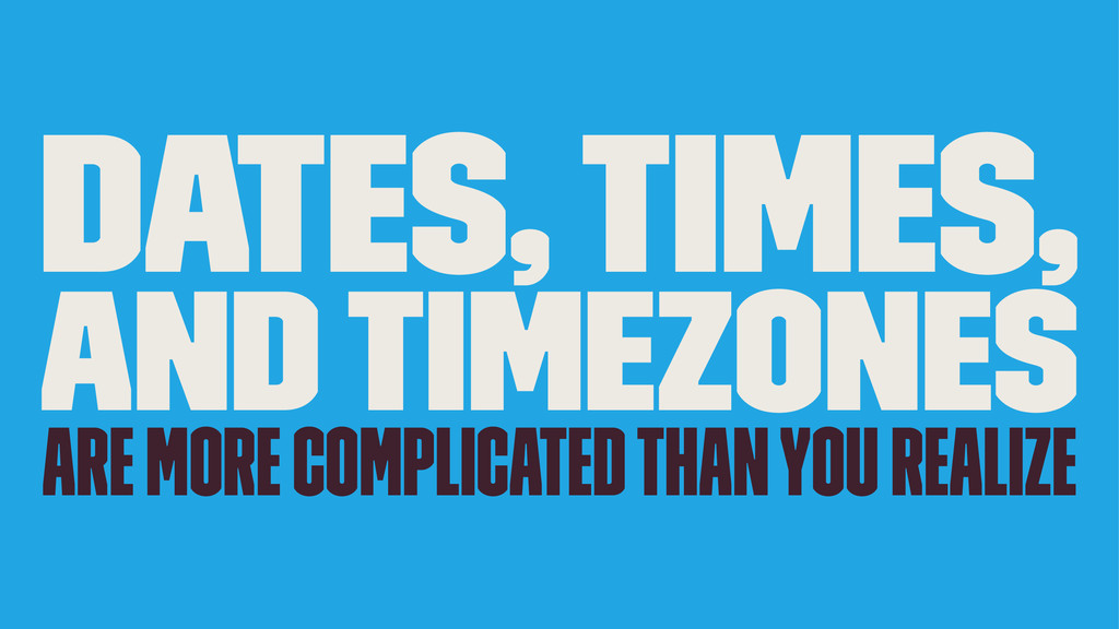Dates, Times, and Timezones are more complicate...