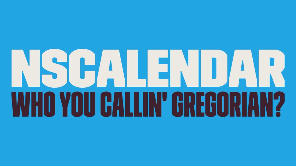 NSCalendar Who you callin' Gregorian?