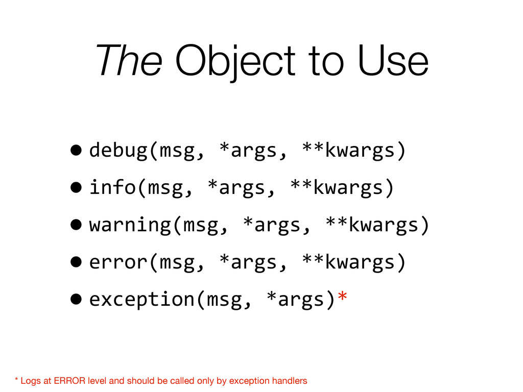 The Object to Use •debug(msg, *args, **kw...