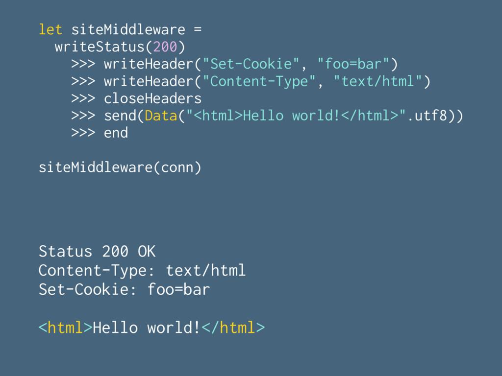 let siteMiddleware = writeStatus(200) >>> write...