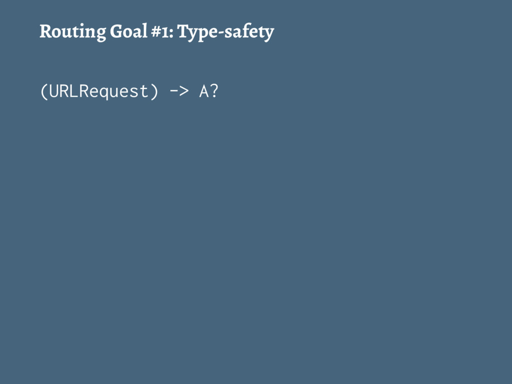 Routing Goal #1: Type-safety (URLRequest) -> A?