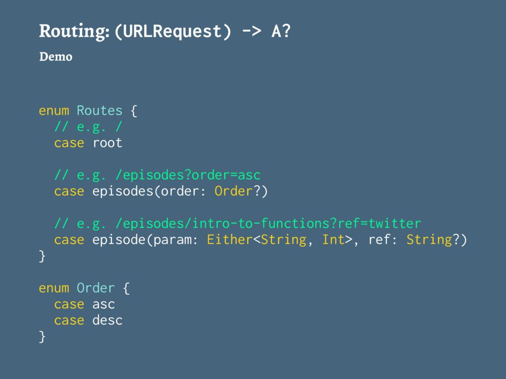 Routing: (URLRequest) -> A? Demo enum Routes { ...