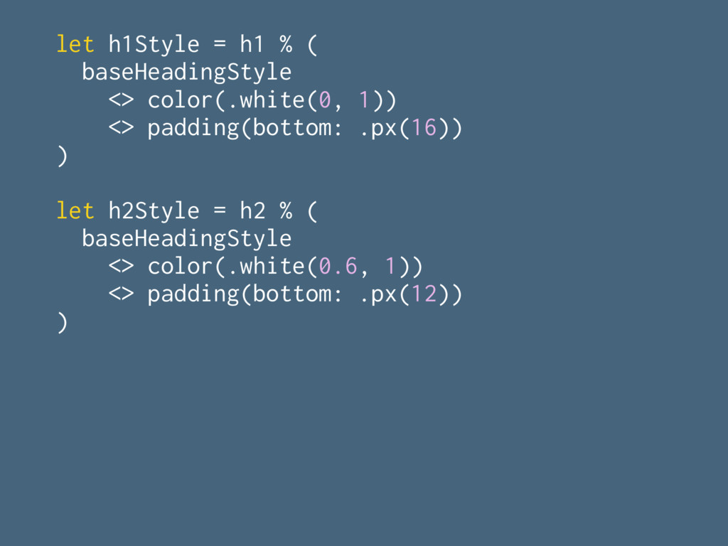 let h1Style = h1 % ( baseHeadingStyle <> color(...