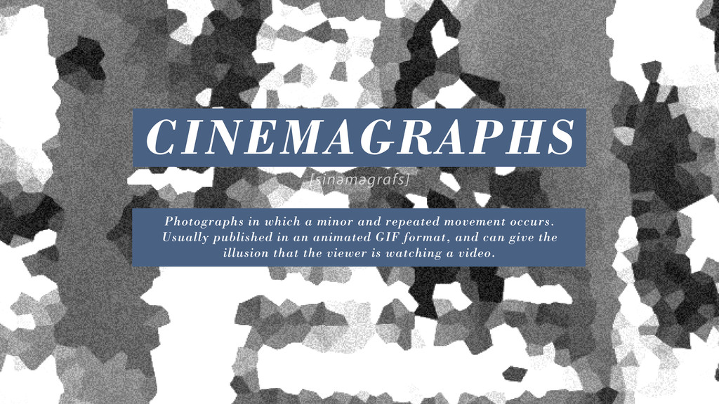 CINEMAGRAPHS sinəməgrafs Photographs in which a...