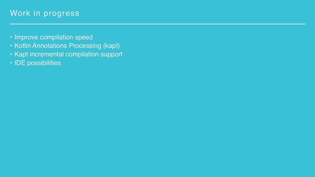 Work in progress • Improve compilation speed • ...