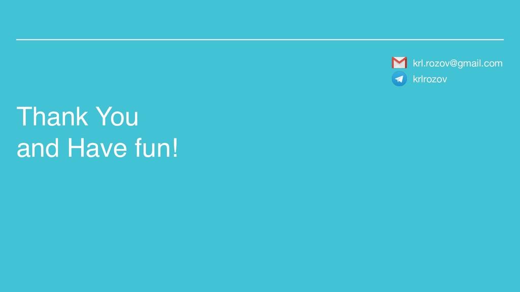 Thank You and Have fun! krl.rozov@gmail.com krl...