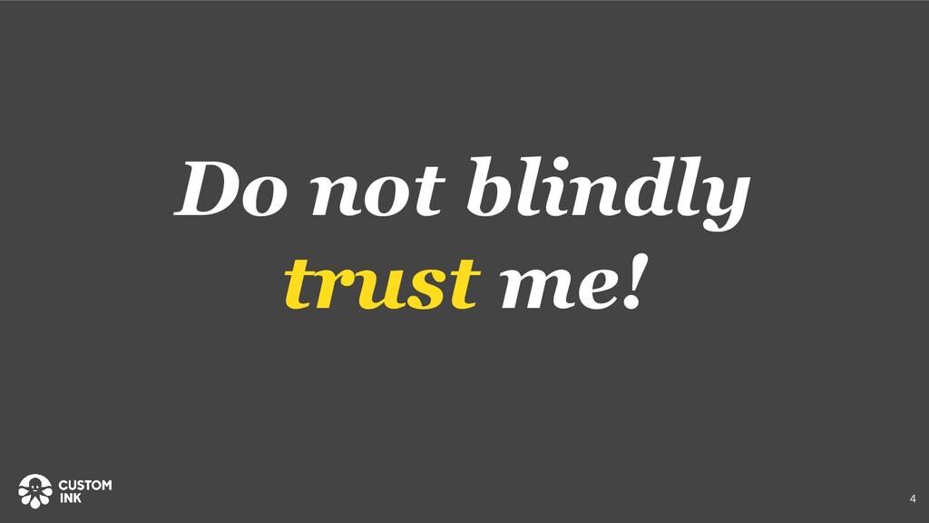 Do not blindly trust me! 4