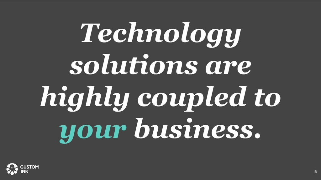 Technology solutions are highly coupled to your...