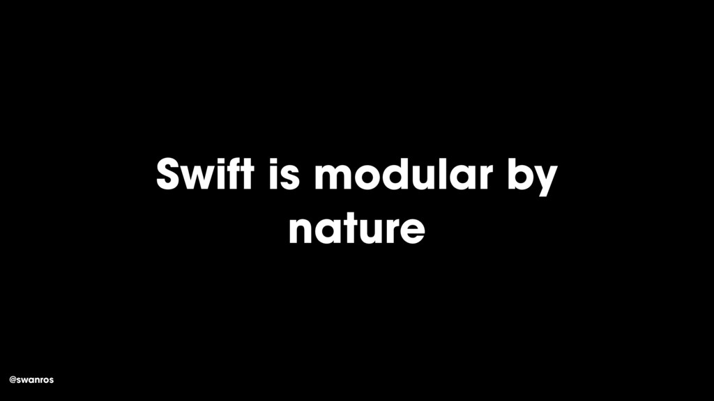 @swanros Swift is modular by nature