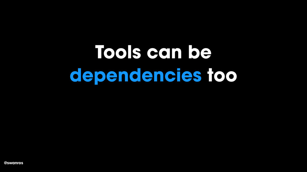 @swanros Tools can be dependencies too