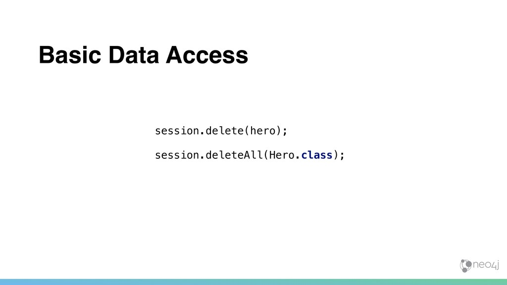 Basic Data Access session.delete(hero); session...