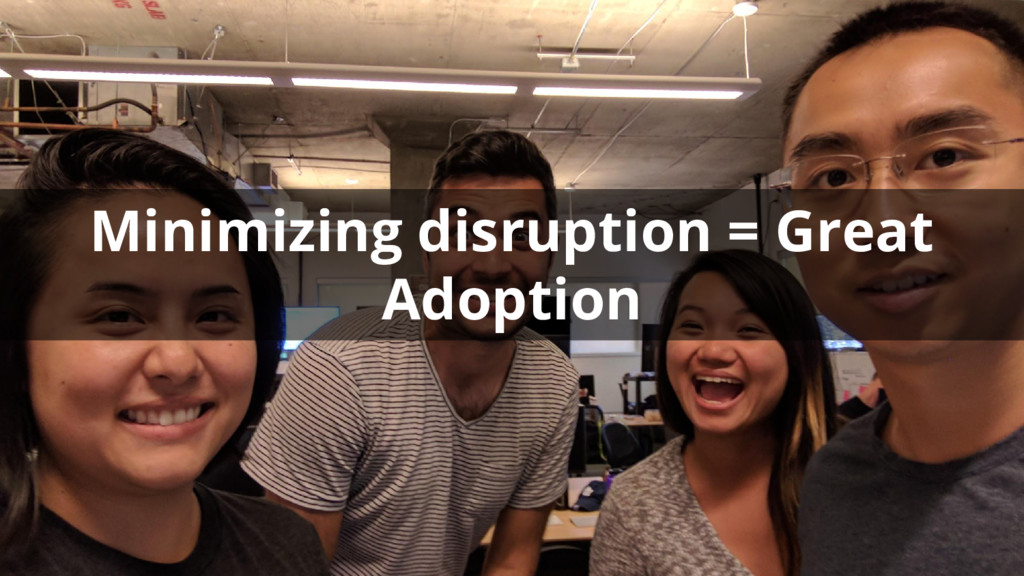 Minimizing disruption = Great Adoption