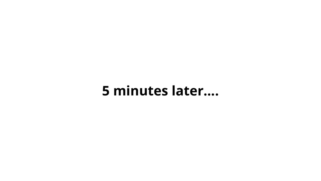 5 minutes later….