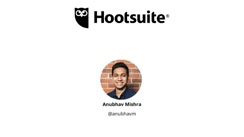 Anubhav Mishra @anubhavm
