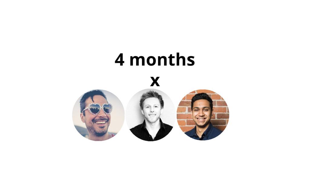 4 months x
