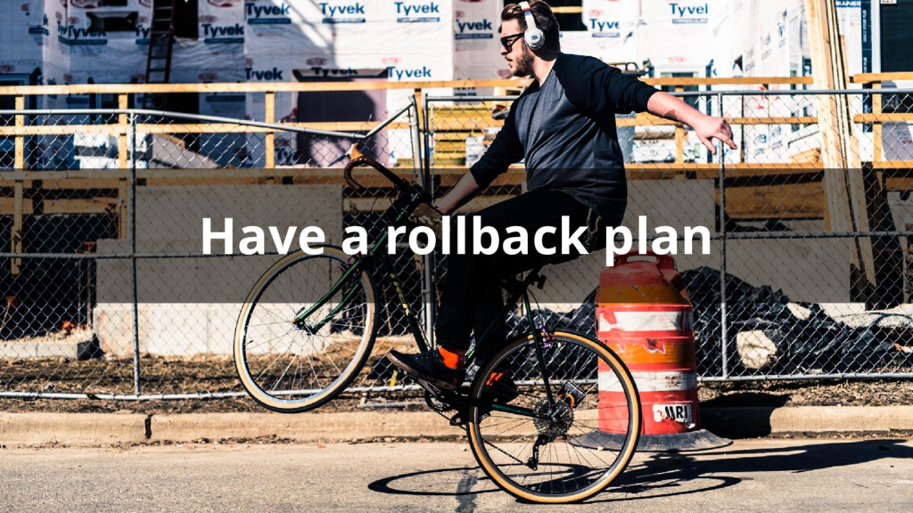 Have a rollback plan