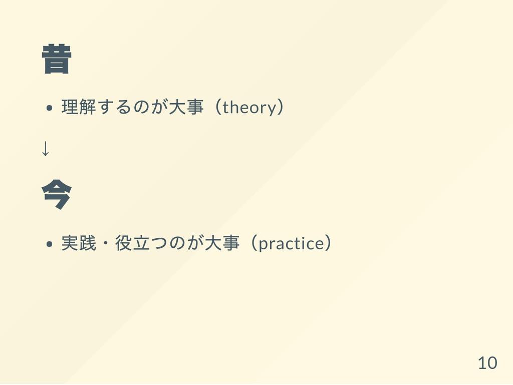 昔 理解するのが大事(theory ) ↓ 今 実践・役立つのが大事(practice ) 10