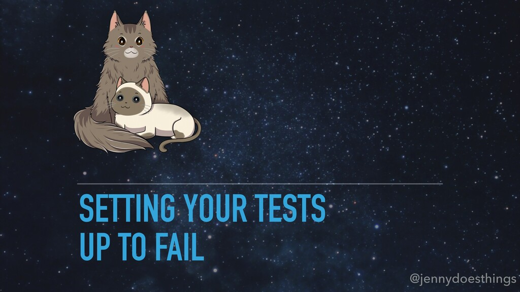 SETTING YOUR TESTS UP TO FAIL @jennydoesthings