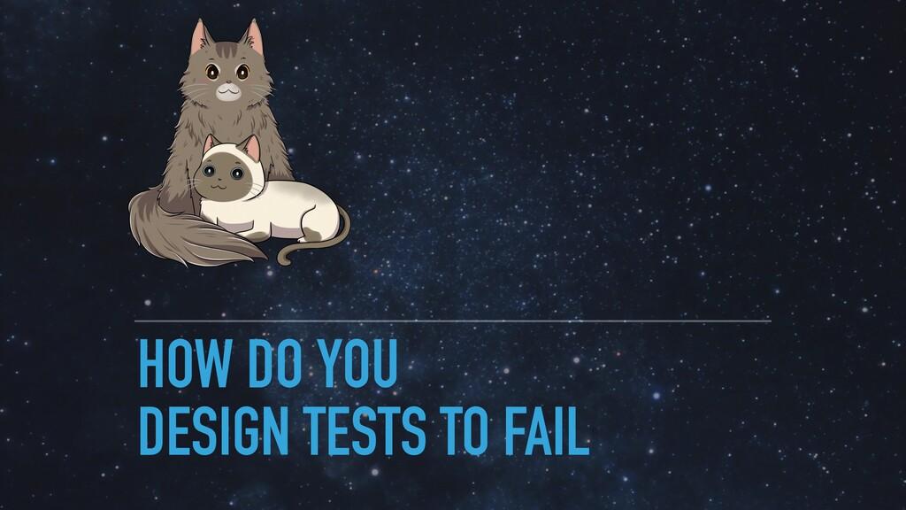 HOW DO YOU DESIGN TESTS TO FAIL