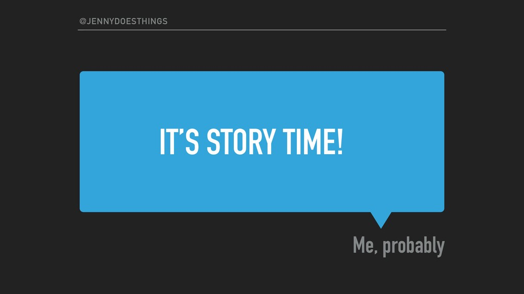 IT'S STORY TIME! Me, probably @JENNYDOESTHINGS