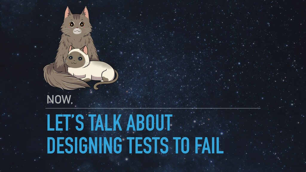 LET'S TALK ABOUT DESIGNING TESTS TO FAIL NOW,