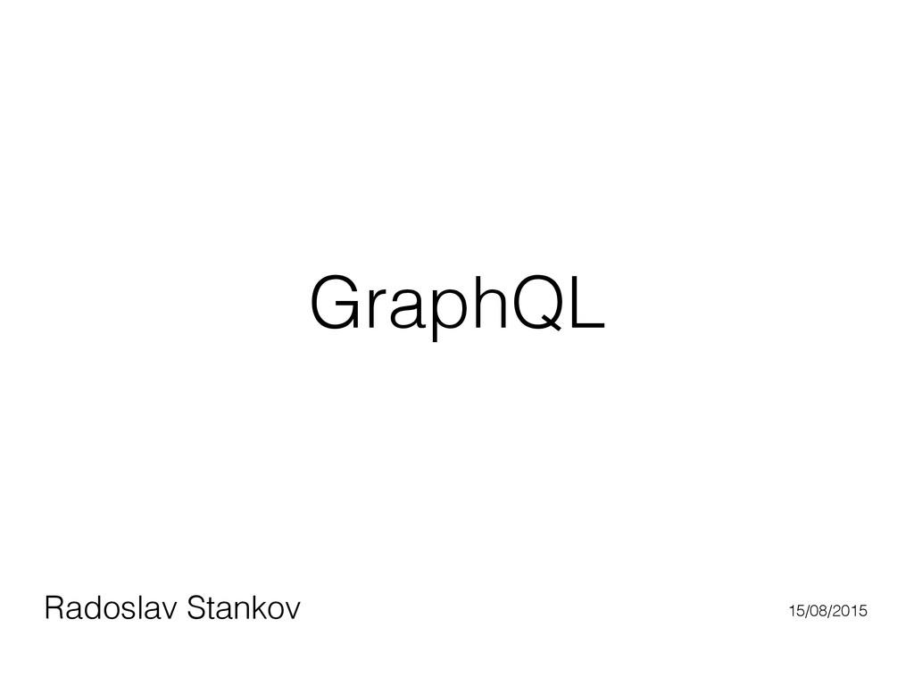 GraphQL Radoslav Stankov 15/08/2015