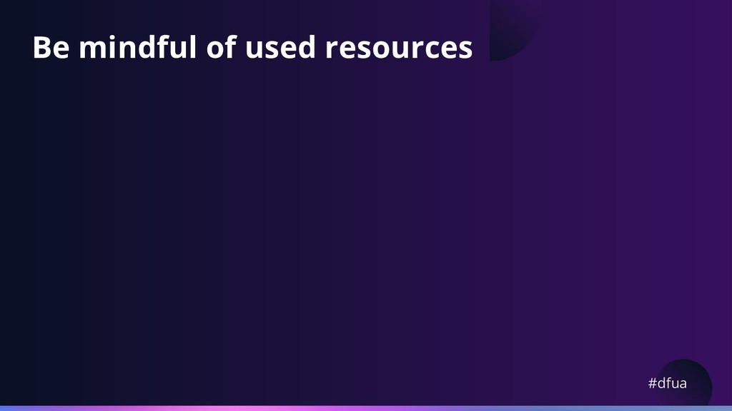 #dfua Be mindful of used resources