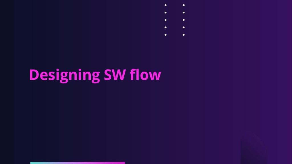 Designing SW flow