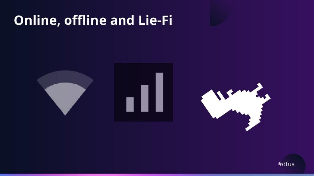 #dfua Online, offline and Lie-Fi