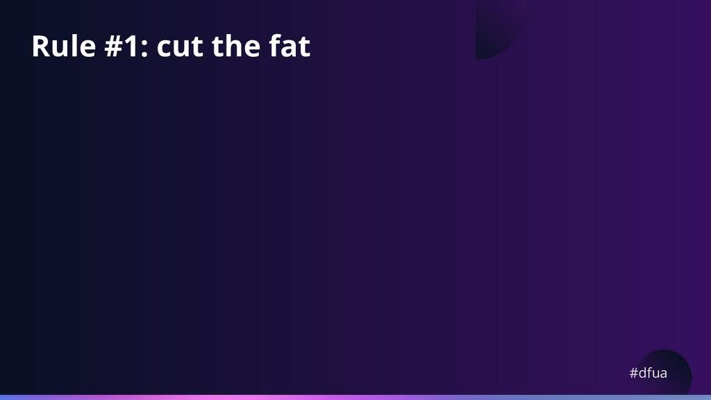 #dfua Rule #1: cut the fat