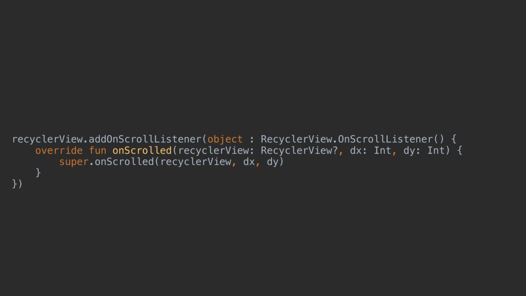 recyclerView.addOnScrollListener(object : Recyc...