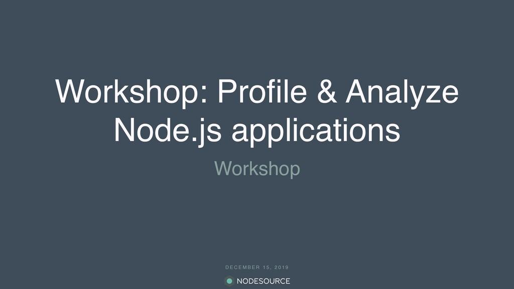 D E C E M B E R 1 5 , 2 0 1 9 Workshop: Profile ...