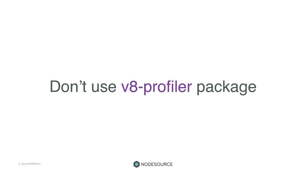 © 2019 NodeSourc e Don't use v8-profiler package