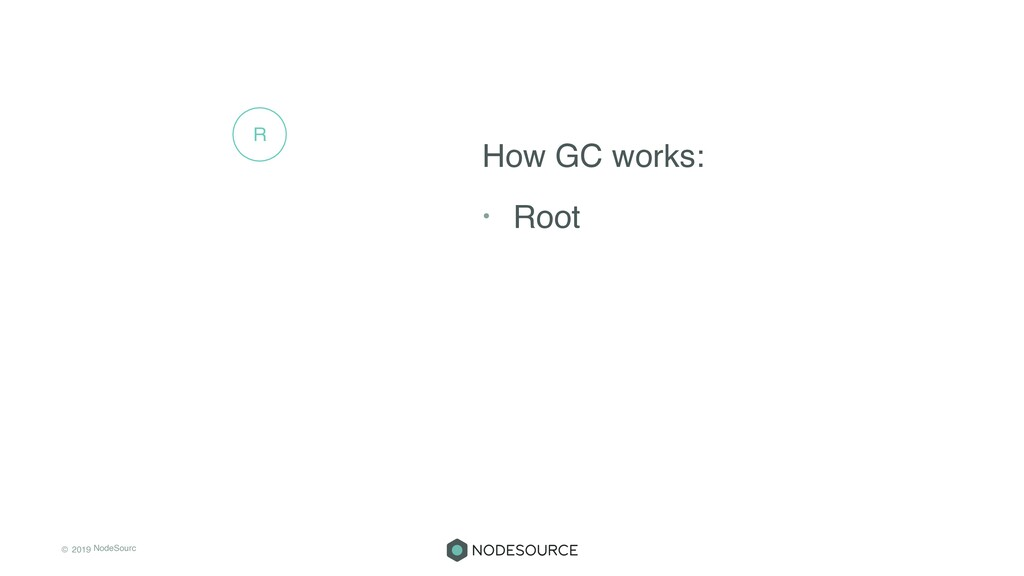 © 2019 NodeSourc e How GC works: • Root R