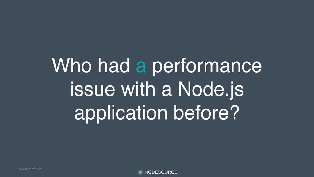 © 2019 NodeSourc e Who had a performance issue ...