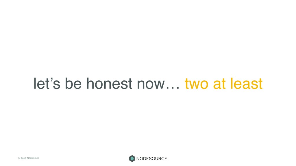 © 2019 NodeSourc e let's be honest now… two at ...