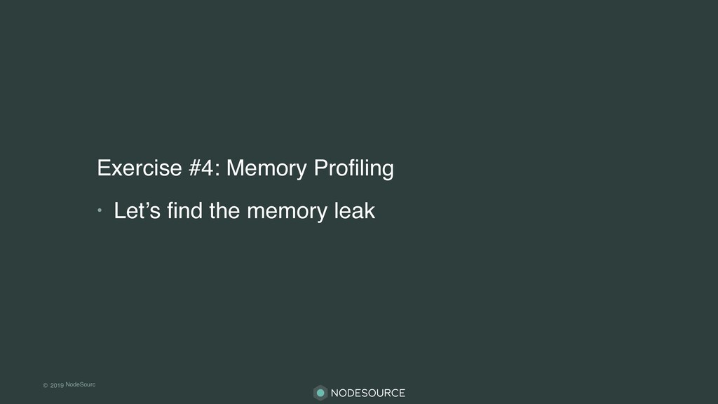 © 2019 NodeSourc e Exercise #4: Memory Profiling...