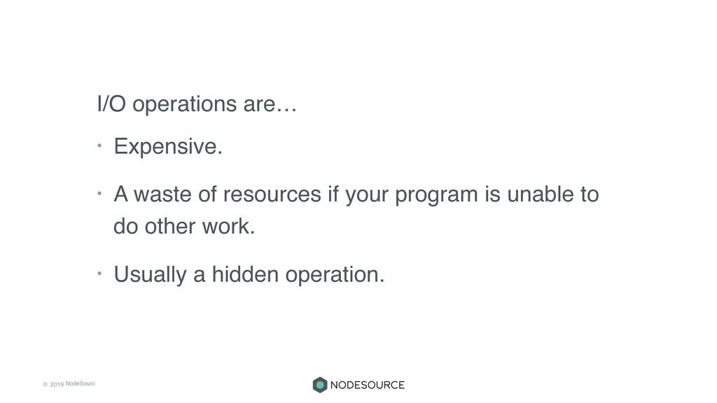 © 2019 NodeSourc e I/O operations are… • Expens...