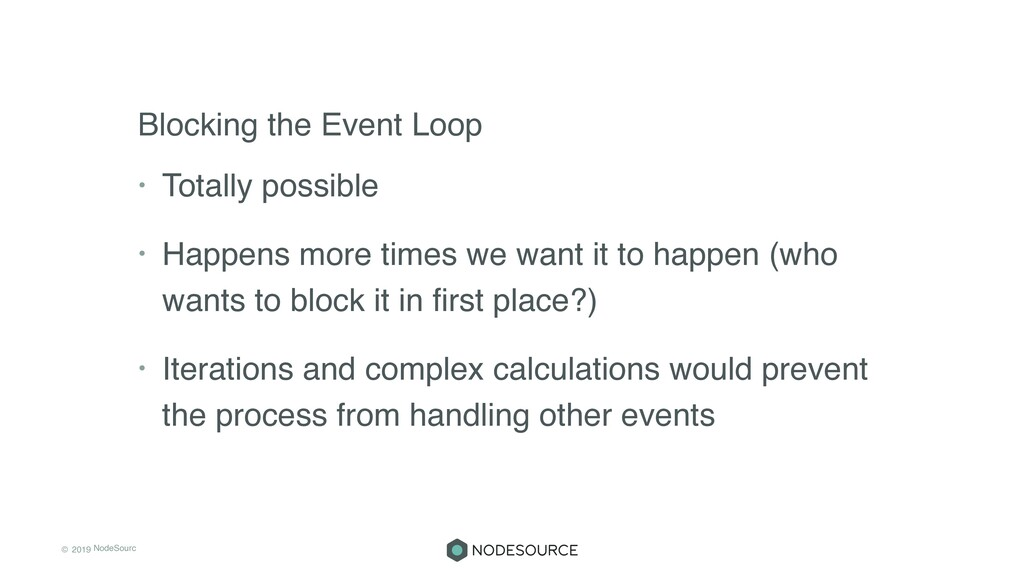 © 2019 NodeSourc e Blocking the Event Loop • To...