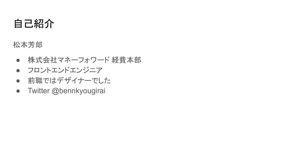 自己紹介 松本芳郎 ● 株式会社マネーフォワード 経費本部 ● フロントエンドエンジニア ● ...