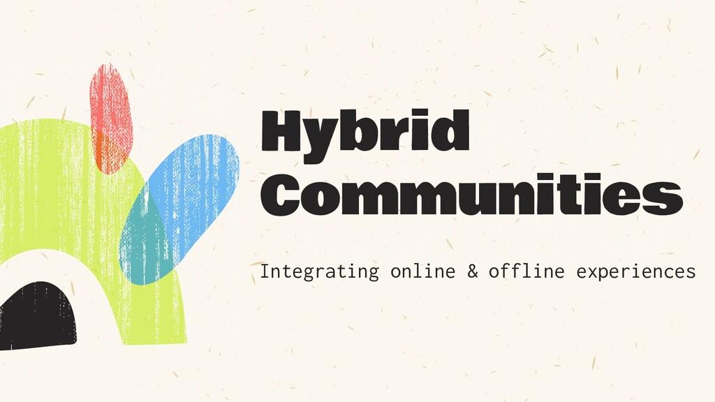 Hybrid Communities Integrating online & offline...