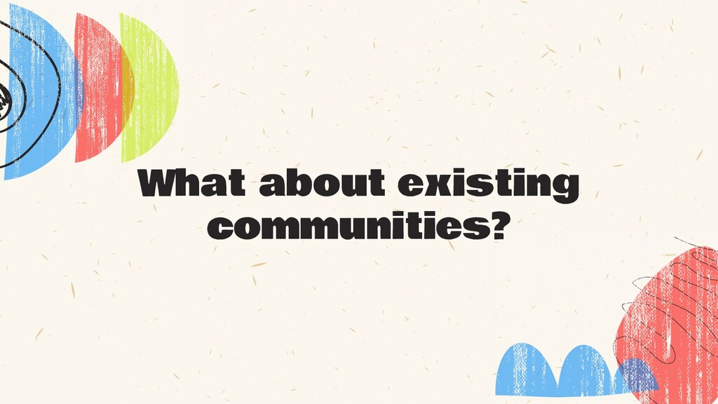 What about existing communities?