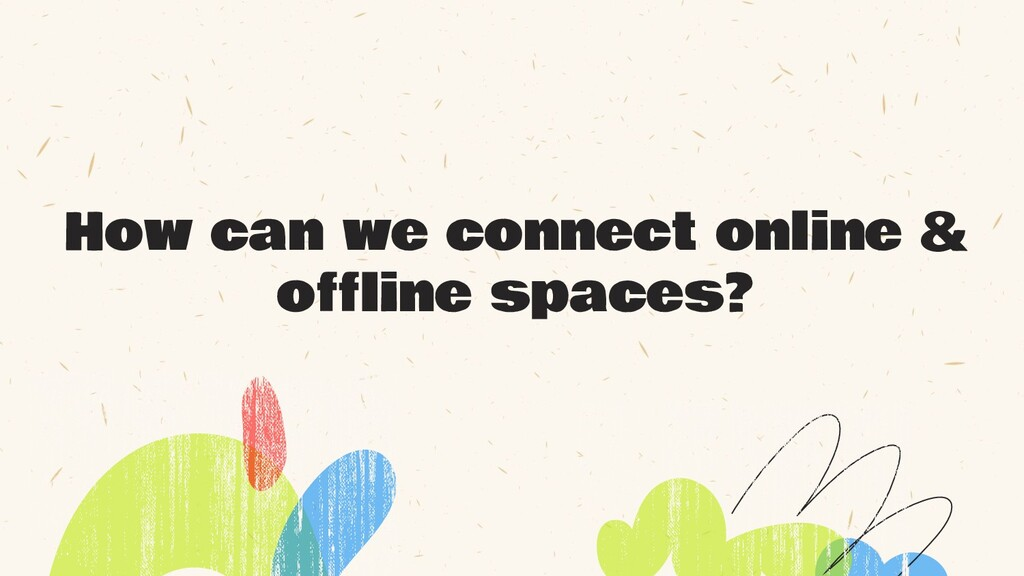 How can we connect online & offline spaces?
