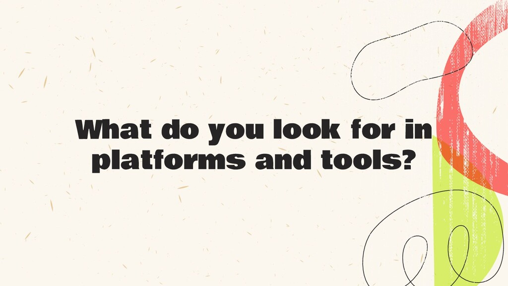 What do you look for in platforms and tools?
