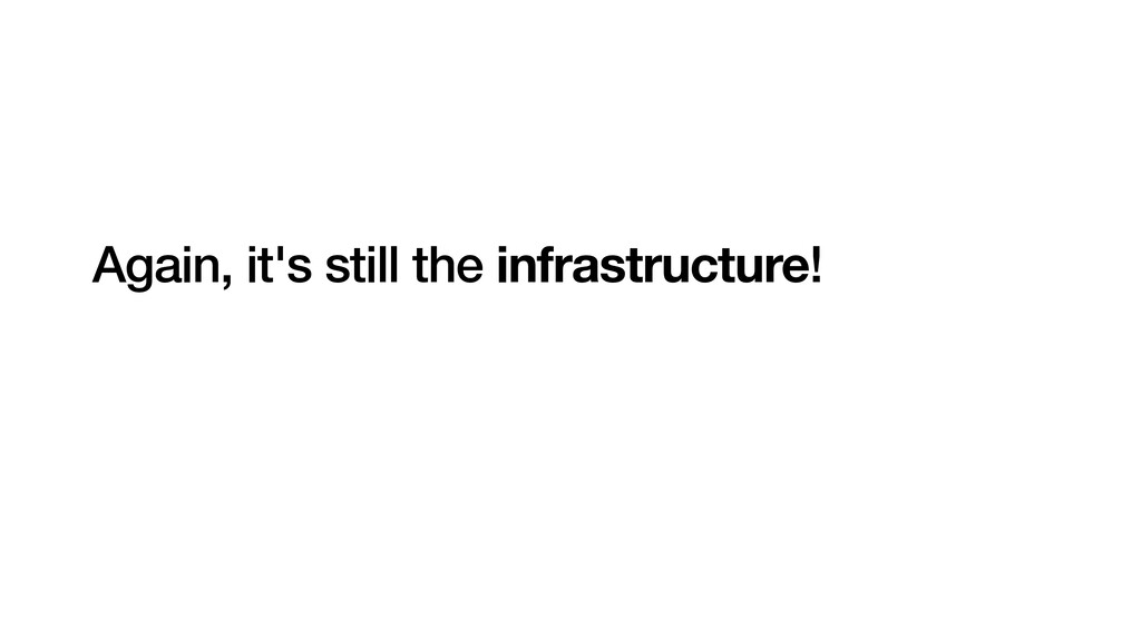 Again, it's still the infrastructure!