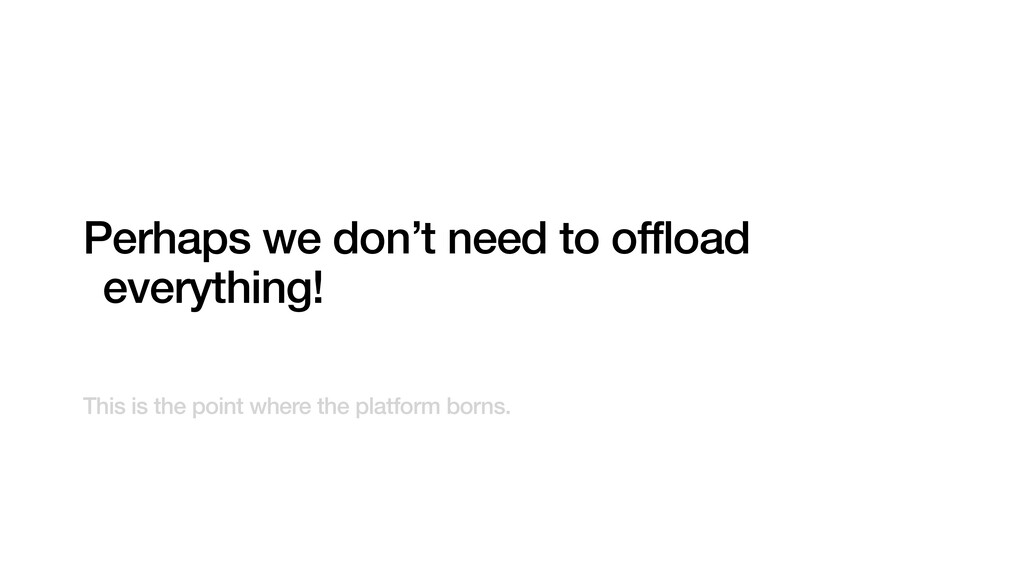 Perhaps we don't need to offload everything! Th...