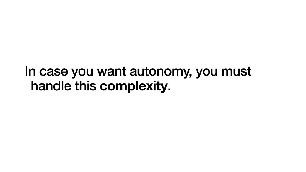 In case you want autonomy, you must handle this...
