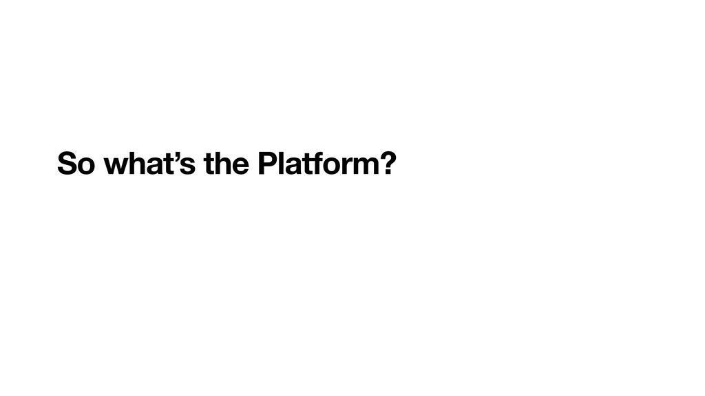 So what's the Platform?
