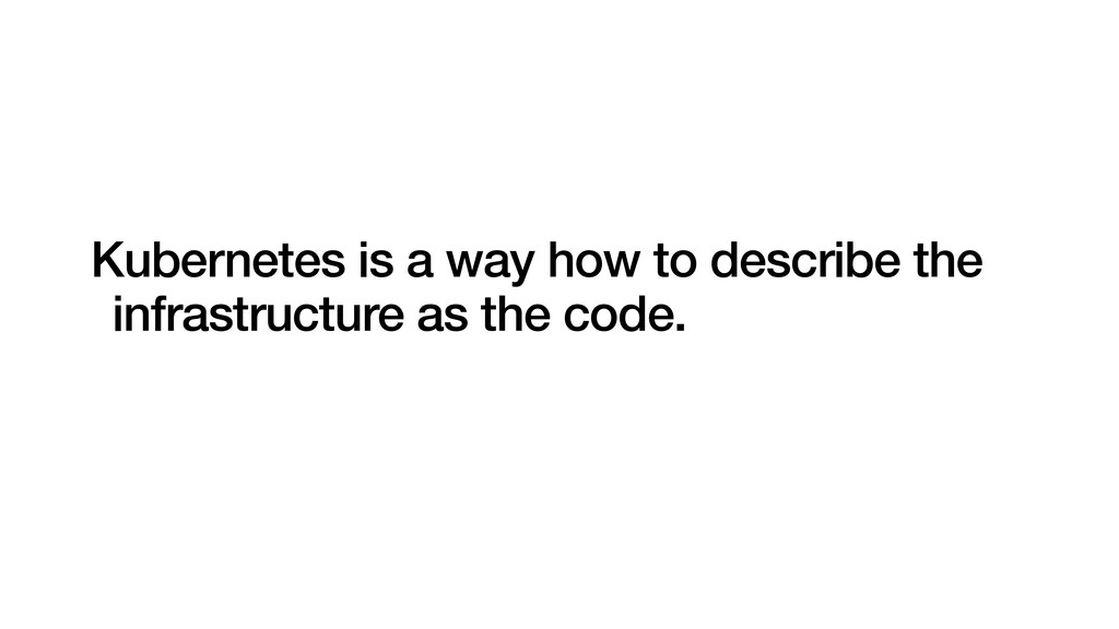 Kubernetes is a way how to describe the infrast...